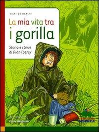 La mia vita tra i gorilla : Storia e storie di Dian Fossey / Vichi De Marchi ; illustrazioni di Cinzia Ghigliano