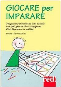 Giocare per imparare : 300 giochi per sviluppare l'intelligenza e le abilità del bambino e prepararlo alla scuola / Louise Doyon-Richard
