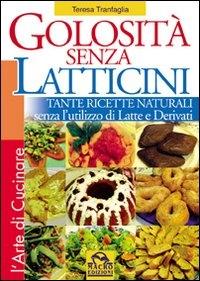 Golosità senza latticini : tante ricette naturali senza l'utilizzo di latte e derivati / Teresa Tranfaglia