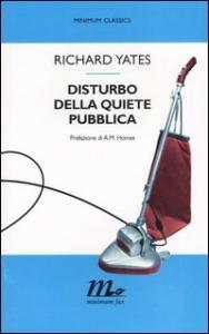 Disturbo della quiete pubblica / Richard Yates ; traduzione di Mirella Miotti ; prefazione di A. M. Homes