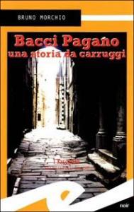 Bacci Pagano : una storia da carruggi / Bruno Morchio