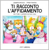 Ti racconto l'affidamento / Frida Tonizzo, Donata Micucci ; una fiaba illustrata da Pucci Violi