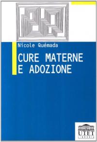 Cure materne e adozione / Nicole Quemada ; introduzione di Gabriella Cappellaro ; prefazione di Pierre Joannon ; postfazione di francesco Santanera