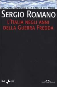 L' Italia negli anni della guerra fredda : dal piano Marshall alla caduta del muro / Sergio Romano