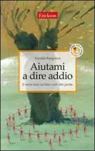 Aiutami a dire addio : il mutuo aiuto del lutto e nelle altre perdite / Arnaldo Pangrazzi
