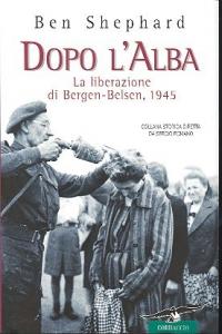 Dopo l'alba : la liberazione di Bergen-Belsen, 1945 / Ben Shephard ; traduzione di Marco Sartori