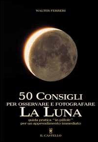 50 consigli per osservare e fotografare la Luna : guida pratica in pillole per un apprendimento immediato / Walter Ferreri