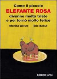 Come il piccolo Elefante rosa divenne molto triste e poi tornò molto felice : un racconto / di MoniKa Weitze ; illustrato da Eric Battut