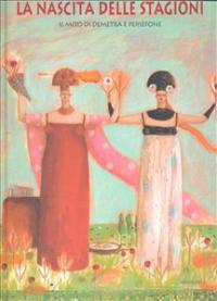 La nascita delle stagioni : il mito di Demetra e Persefone / testo di Chiara Lossani ispirato all'Inno di Demetra di Omero e ai frammenti orfici citati da Karoly Kerenyi in Gli dei della Grecia ; illustrazioni di Octavia Monaco