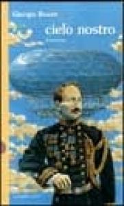 Cielo nostro: le memorie segrete, le battaglie smarrite del generale che, fatta l'unità d'Italia, se ne pentì / Giorgio Boatti