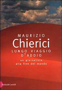 Lungo viaggio d'addio : un giornalista alla fine del mondo / Maurizio Chierici