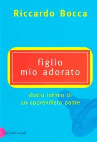Figlio mio adorato : diario intimo di un apprendista padre / Riccardo Bocca
