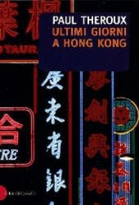 Ultimi giorni a Hong Kong / Paul Theroux ; traduzione di Delfina Vezzoli