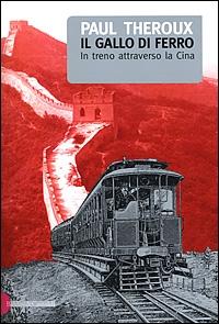 Il gallo di ferro : in treno attraverso la Cina / Paul Theroux ; traduzione di Hilia Brinis