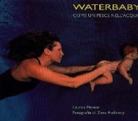 Waterbaby : come un pesce nell'acqua, corso di acquaticità e tecniche di salvamento / di Lauren Heston ; fotografie di Zena Holloway