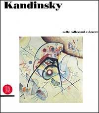 Kandinsky: nelle collezioni svizzere, in den Schweizer Sammlungen, dans les collections suisses