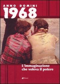 Anno Domini 1968 : l'immaginazione che voleva il potere / [scritti di] Joan Baez ... [et al.] ; a cura di Alessandra Chiappano e Fabio Minazzi