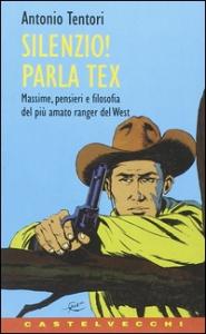 Silenzio! Parla Tex : massime, pensieri e filosofia del più amato ranger del West / Antonio Tentori
