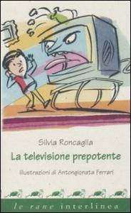 La televisione prepotente / Silvia Roncaglia ; illustrazioni di Antongionata Ferrari
