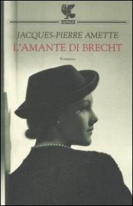 L'amante di Brecht / Jacques Pierre Amette ; traduzione di Francesco Bruno