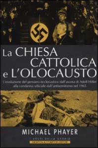 La Chiesa cattolica e l'Olocausto : l'evoluzione del pensiero ecclesiastico dall'ascesa di Adolf Hitler alla condanna ufficiale dell'antisemitismo nel 1965 / Michael Phayer