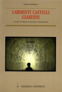 Labirinti castelli giardini : luoghi letterari di orrore e smarrimento / Paolo Orvieto