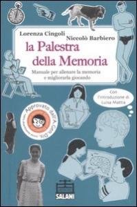 La palestra della memoria : Manuale per allenare la memoria e migliorarla giocando / Lorenza Cingoli, Niccolò Barbiero