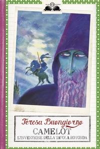Camelot : l'invenzione della Tavola Rotonda / Teresa Buongiorno ; illustrazioni di Grazia Nidasio