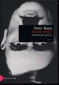 Amare Hitler: storia di una malattia / Peter Roos ; postfazione di Egon Schwarz ; traduzione di Marco Belli e Flavia Frangini