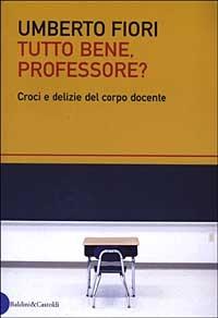 Tutto bene, professore? : croci e delizie del corpo docente / Umberto Fiori