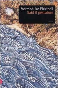 Said il pescatore/ Marmaduke Pickthall ; traduzione di O. Nemi ed E. Furst