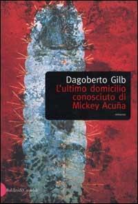 L' ultimo domicilio conosciuto di Mickey Acuna/ Dagoberto Gilb ; traduzione di Andrea Borsato
