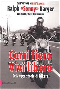 Corri fiero, vivi libero : selvagge storie di bikers / Raplh Sonny Barger ; con Keith e Kent Zimmermann ; traduzione di Riccardo Vianello