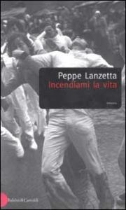 Incendiami la vita / Peppe Lanzetta