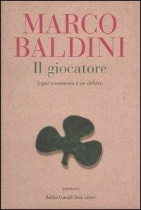 Il giocatore : (ogni scommessa è un debito) / Marco Baldini