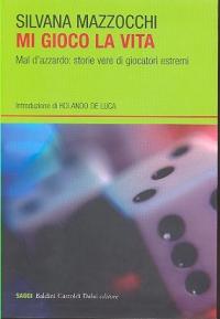 Mi gioco la vita : mal d'azzardo : storie vere di giocatori estremi / Silvana Mazzocchi ; introduzione di Rolando De Luca