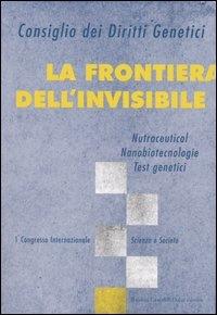 La frontiera dell'invisibile : nutraceutical, nanobiotecnologie, test genetici : 1. Congresso internazionale : Scienza e societa'