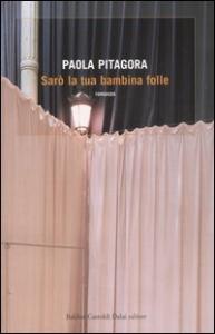 Sarò la tua bambina folle / Paola Pitagora