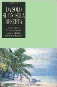 Da solo su un' isola deserta : Oceano pacifico la storia di sei anni vissuti in solitudine nell' atollo di suwarrow / Tom Neale