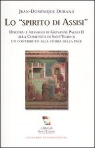 Lo spirito di Assisi : Discorsi e messaggi di Giovanni Paolo 2. alla Comunità di Sant'Egidio: un contributo alla storia della pace / Jean-Dominique Durand