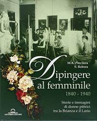 Dipingere al femminile, 1840-1940 : storie e immagini di donne pittrici tra la Brianza e il Lario / M.A. Previtera, S. Rebora