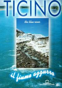 Ticino : il fiume azzurro = Ticino : the blue river / fotografie e testi: Vittorio Buratti, Giulio Fumagalli, Fabrizio Mavero ; presentazione: Roberto Formigoni, Marco Borradori