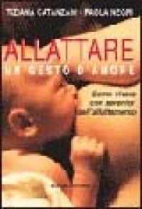 Allattare, un gesto d'amore : come vivere con serenità l'esperienza dell'allattamento / Tiziana Catanzani ; Paola Negri
