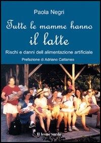 Tutte le mamme hanno il latte : rischi e danni dell'alimentazione artificiale / Paola Negri ; prefazione di Adriano Cattaneo