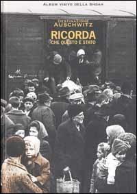 Destinazione Auschwitz : ricorda che questo è stato / [ideazione e direzione : Andrea Jarach]
