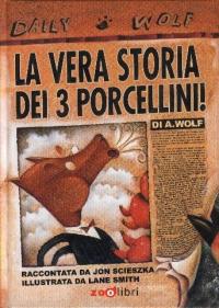 La vera storia dei 3 porcellini! / di A. Wolf ; raccontata da Jon Scieszka ; illustrata da Lane Smith