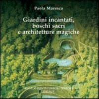 Giardini incantati, boschi sacri e architetture magiche / Paola Maresca ; presentazione di Litta Maria Medri