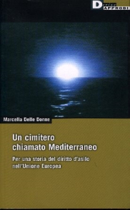 Un cimitero chiamato Mediterraneo : per una storia del diritto d'asilo nell'Unione Europea / Marcella Delle Donne