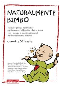 Naturalmente bimbo : manuale pratico per la salute e il benessere del bambino da 0 a 3 anni con i menù e le ricette settimanali per lo svezzamento / Antonio Amodei... [et al.]