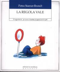 La regola vale : 55 suggerimenti... per aiutare i bambini ad apprendere le regole / Petra Stamer-Brandt ; traduzione di Antonietta Cellie